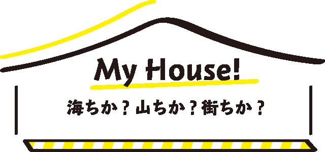 MyHouse! 海ちか?山ちか?街ちか?